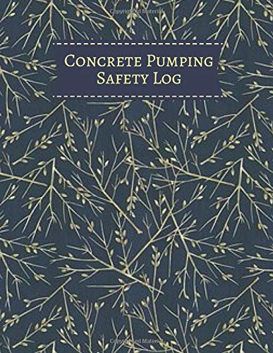 Concrete Pumping Safety Log: Daily Concrete Pump Activity Checklist Journal Log Book for Construction Site Routine Inspection, Safety Check, ... with 120 pages. (Concrete Pump Logs, Band 46)