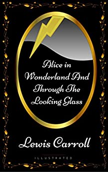 Alice in Wonderland And Through The Looking Glass: By Lewis Carroll - Illustrated (English Edition) de [Lewis Carroll]