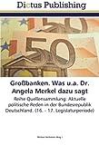 Großbanken. Was u.a. Dr. Angela Merkel dazu sagt: Reihe Quellensammlung: Aktuelle politische Reden in der Bundesrepublik Deutschland. (16. - 17. Legislaturperiode)