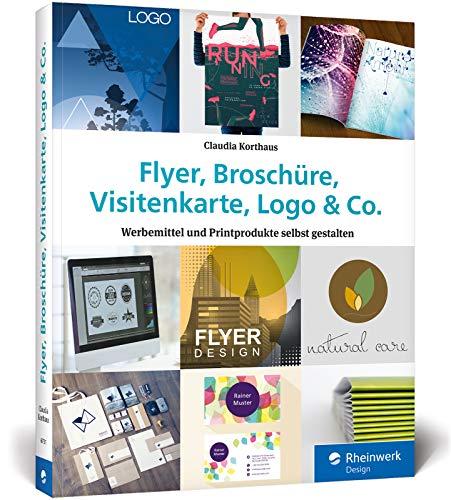 Flyer, Broschüre, Visitenkarte, Logo & Co.: Werbemittel und Printprodukte selbst gestalten – inkl. Plakat, Postkarte und Geschäftsausstattung Buch-Cover
