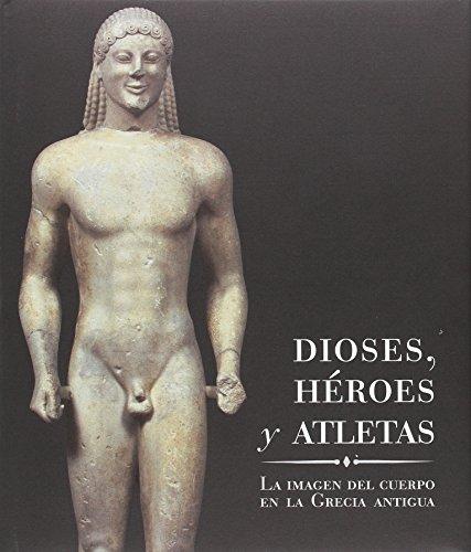 Dioses, héroes y atletas. La imagen del cuerpo en la Grecia antigua por VV.AA.