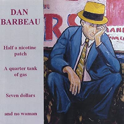 Half a Nicotine Patch, a Quarter Tank of Gas, Seven Dollars and No Woman. from Dan Barbeau