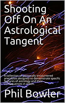 Shooting Off On An Astrological Tangent: A collection of personally encountered anecdotes designed to demonstrate specific features of astrology and their consequences in action. by [Bowler, Phil]