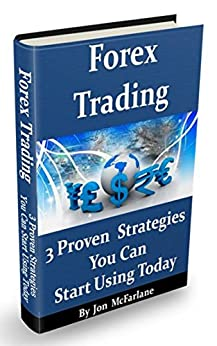 Forex Trading - 3 Proven Strategies: You Can Start Using Today by [McFarlane, Jon]