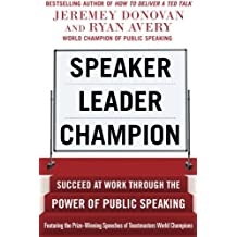 Speaker, Leader, Champion: Succeed at Work Through the Power of Public Speaking, featuring the prize-winning speeches of Toastmasters World Champions by Jeremey Donovan (2014-04-15)