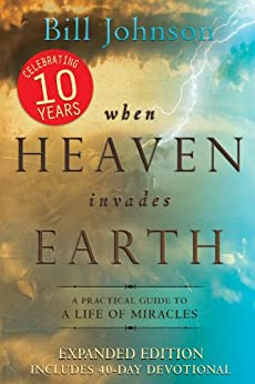 When Heaven Invades Earth Expanded Edition: A Practical Guide to a Life of Miracles par [Johnson, Bill]