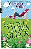 Ach du Liebesglück: Roman von Kristina Steffan