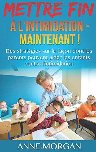 Mettre fin à l'intimidation - maintenant ! : Des stratégies sur la façon dont les parents peuvent aider les enfants contre l'intimidation par Dr Anne Morgan