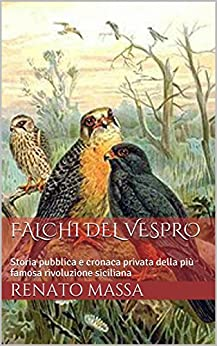 Falchi del vespro: Storia pubblica e cronaca privata della più famosa rivoluzione siciliana (Narrativa Massa Vol. 4) di [Massa, Renato]