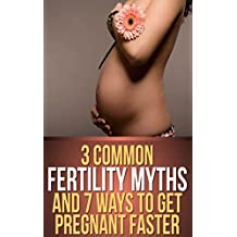 Discover the 3 Common Fertility Myths and 7 Ways to Get You Pregnant Faster (English Edition)