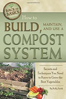 How to Build, Maintain, and Use a Compost System: Secrets and Techniques You Need to Know to Grow the Best Vegetables (Back-To-Basics) (Back to Basics Growing) par [Smith, Kelly]