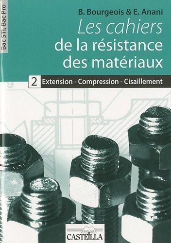 Les cahiers de la résistance des matériaux : Tome 2, Extension - compression - cisaillement Bac STI, Bac Pro par B Bourgeois