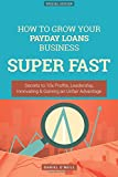 How To Grow Your Payday Loans Business SUPER FAST: Secrets to 10x Profits, Leadership, Innovation & Gaining an Unfair Advantage