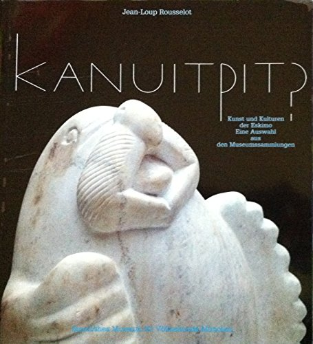 Kanuitpit?: Kunst und Kulturen der Eskimo : eine Auswahl aus den Museumssammlungen