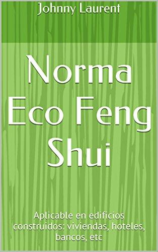Norma Eco Feng Shui: Aplicable en edificios construidos: viviendas, hoteles, bancos, etc por Johnny Laurent