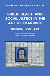 Public Health and Social Justice in the Age of Chadwick: Britain, 1800–1854 (Cambridge Studies in the History of Medicine)