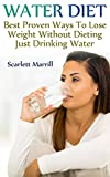 Water Diet: Best Proven Ways To Lose Weight Without Dieting Just Drinking Water