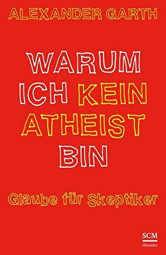 Warum ich kein Atheist bin: Glaube für Skeptiker