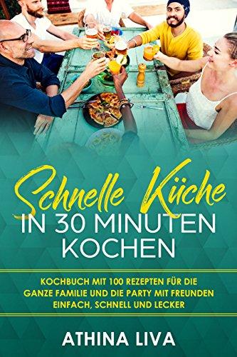Schnelle Küche In 30 Minuten kochen: Kochbuch mit 100 Rezepten für die ganze Familie und die Party mit Freunden Einfach, schnell und lecker