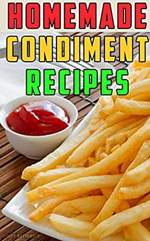 Homemade Condiment Recipes: How to Make From Scratch: Gourmet Ketchup, Mustard, Mayonnaise, Relish, Hot Sauce, Barbecue Sauce, Taco Sauce, Salsa, and Salad Dressings. Easy and Healthy Recipes.