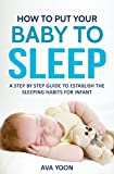 How to Put Your Baby to Sleep : A Step by Step Guide to Establish the Sleeping Habits for Infants (Sleep Solution, Baby Sleeps, Parent's guide) (Sleep solution, Sleep Baby, Sleeping habits)