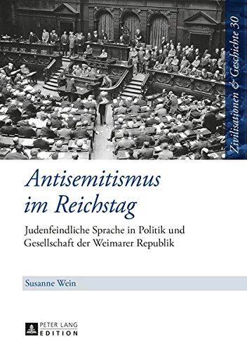 Antisemitismus im Reichstag: Judenfeindliche Sprache in Politik und Gesellschaft der Weimarer Republik (Zivilisationen und Geschichte / Civilizations and History / Civilisations et Histoire, Band 30)