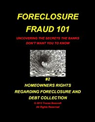 Foreclosure Fraud 101 Uncovering The Secrets Banks Don't Want You To Know #2 Homeowner Rights Regarding Foreclosure And Debt Collection (English Edition)