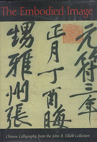[The Embodied Image: Chinese Calligraphy from the John B.Elliott Collection] (By: Robert E. Harrist) [published: March, 1999]