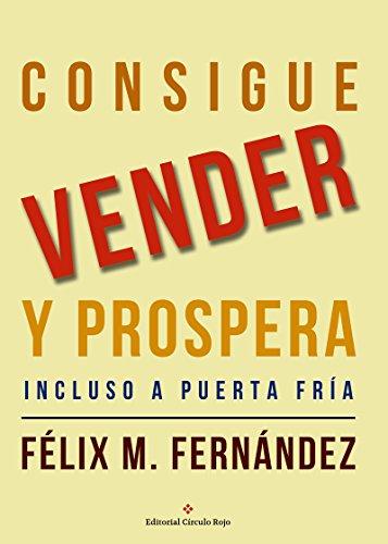 Consigue Vender Y Prospera: Incluso A Puerta Fría por Félix M. Fernández
