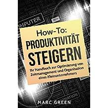 Produktivität steigern: Ihr Handbuch zur Optimierung von Zeitmanagement und Organisation eines Kleinunternehmers (Produktivität steigern mit einfachen Mitteln 1)
