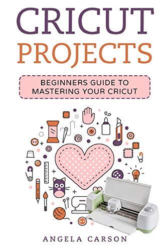 Cricut Project Ideas: A beginners Guide to Mastering Your Cricut Machine por Angela Carson