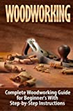 Woodworking: Complete Woodworking Guide for Beginner's With Step by Step Instructions (Volume 1) by Ted Woodrow (2015-05-09)