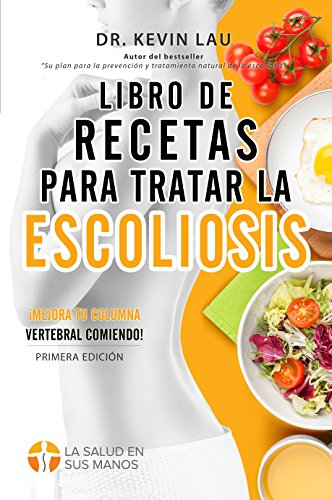 Libro de recetas para tratar la escoliosis: ¡Mejora tu columna vertebral comiendo! por Kevin Lau