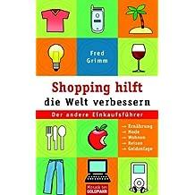 Shopping hilft die Welt verbessern. Der andere Einkaufsführer: Ernährung - Mode - Kosmetik - Wohnen - Reisen - Geldanlage.