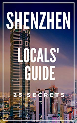 Shenzhen 25 Secrets - The Locals Travel Guide  For Your Trip to Shenzhen 2019 ( China ) (English Edition)