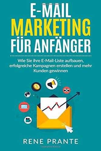 E-Mail-Marketing für Anfänger: Wie Sie ihre E-Mail-Liste aufbauen, erfolgreiche Kampagnen erstellen und...