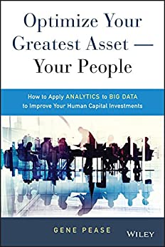 Optimize Your Greatest Asset -- Your People: How to Apply Analytics to Big Data to Improve Your Human Capital Investments (Wiley and SAS Business Series) by [Pease, Gene]
