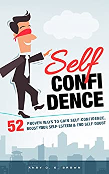 Self Confidence - 52 Proven Ways To Gain Self Confidence, Boost Your Self Esteem and End Self Doubt by [Brown, Andy C. E.]