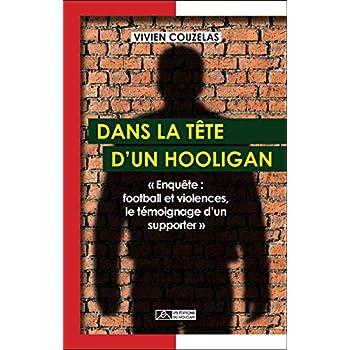 Dans la tête d'un hooligan : Enquête : football et violences, le témoignage d'un supporter