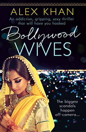 Bollywood Wives: An addictive, sexy, gripping thriller that will have you hooked by [Khan, Alex]
