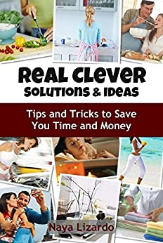 REAL CLEVER IDEAS AND SOLUTIONS - Hints and Tips to Save You Time and Money: (Cleaning Tips, Cooking on a Budget, Travel Hacks and Other Money Saving Tips) by [Lizardo, Naya]