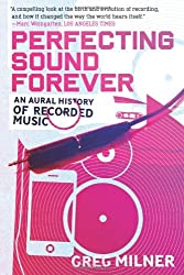 Perfecting Sound Forever: An Aural History of Recorded Music by Greg Milner (2009-06-09)