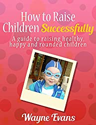 How to Raise Children Successfully: Parenting 101 (Parenting and Raising Kids)