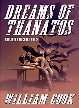 Dreams of Thanatos: Collected Macabre Tales by [Cook, William]
