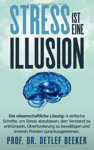 Stress ist eine Illusion: Die wissenschaftliche Lösung: 4 einfache Schritte, um Stress abzubau-en, den Verstand zu entrümpeln, Über-forderung zu ... täglich für ein besseres Leben, Band 2)