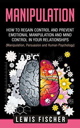 Manipulation: How to Regain Control and Prevent Emotional Manipulation and Mind Control in Your Relationships (Manipulation, Influence and Human Psychology) (English Edition)
