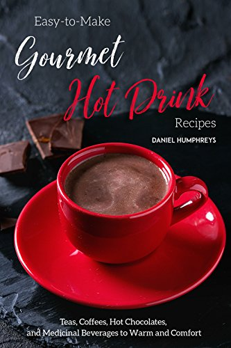 Easy-to-Make Gourmet Hot Drink Recipes: Teas, Coffees, Hot Chocolates, and Medicinal Beverages to Warm and Comfort (English Edition)
