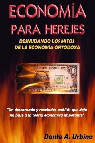 Economía para Herejes: Desnudando los Mitos de la Economía Ortodoxa