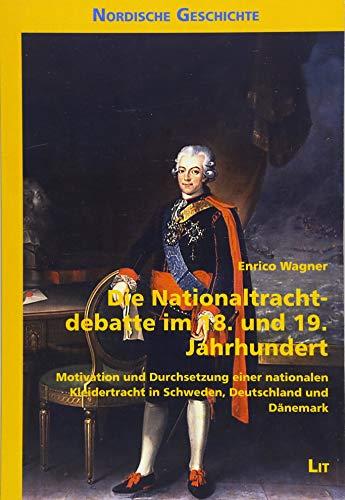 Die Nationaltrachtdebatte im 18. und 19. Jahrhundert: Motivation und Durchsetzung einer nationalen Kleidertracht in Schweden, Deutschland und Dänemark
