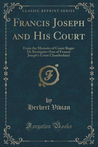 Francis Joseph and His Court: From the Memoirs of Count Roger De Ress??guier (Son of Francis Joseph's Court Chamberlain) (Classic Reprint) by Herbert Vivian (2016-07-31)